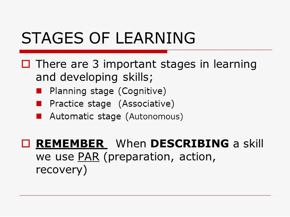 STAGES OF LEARNING There are 3 important stages in learning and developing skills; Planning stage (Cognitive)