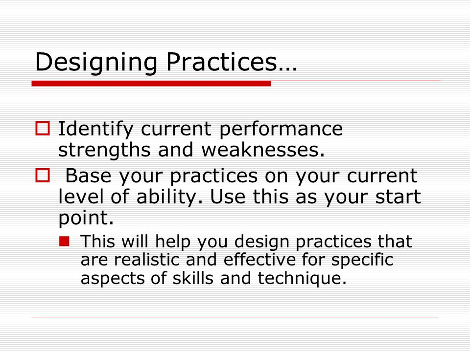 Designing Practices… Identify current performance strengths and weaknesses.