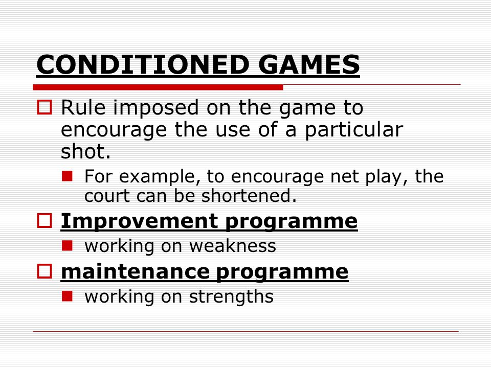 CONDITIONED GAMES Rule imposed on the game to encourage the use of a particular shot.