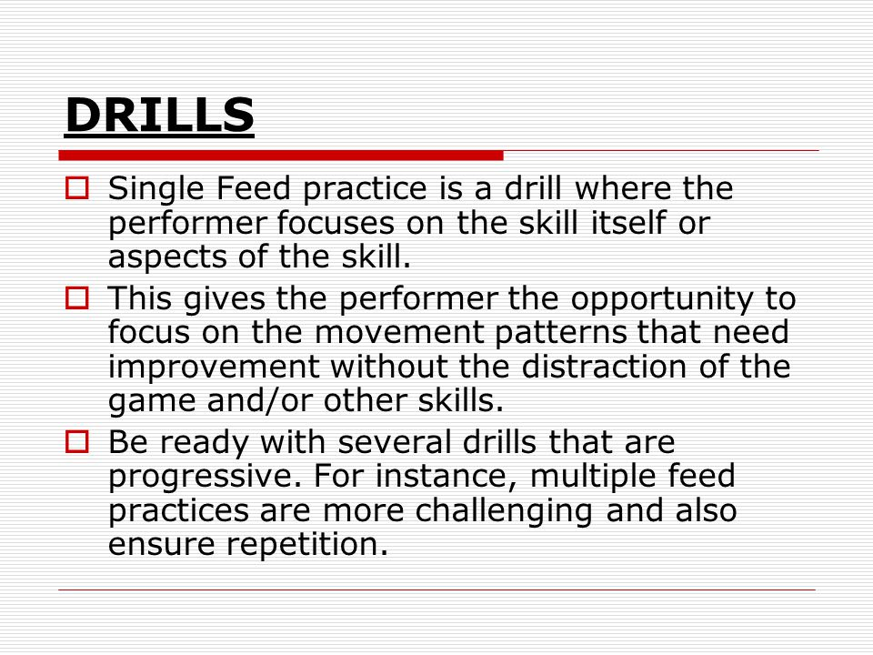 DRILLS Single Feed practice is a drill where the performer focuses on the skill itself or aspects of the skill.