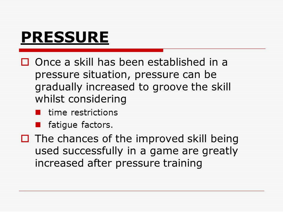 PRESSURE Once a skill has been established in a pressure situation, pressure can be gradually increased to groove the skill whilst considering.