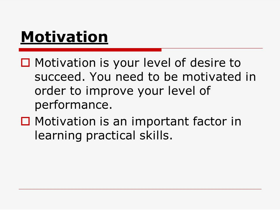 Motivation Motivation is your level of desire to succeed. You need to be motivated in order to improve your level of performance.