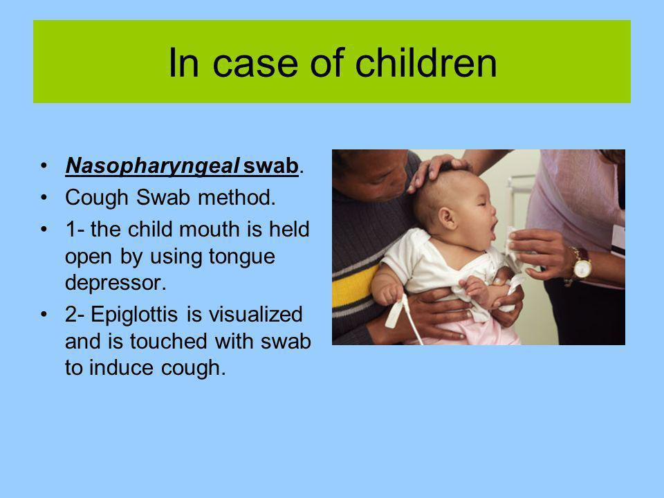 In case of children Nasopharyngeal swab. Cough Swab method.