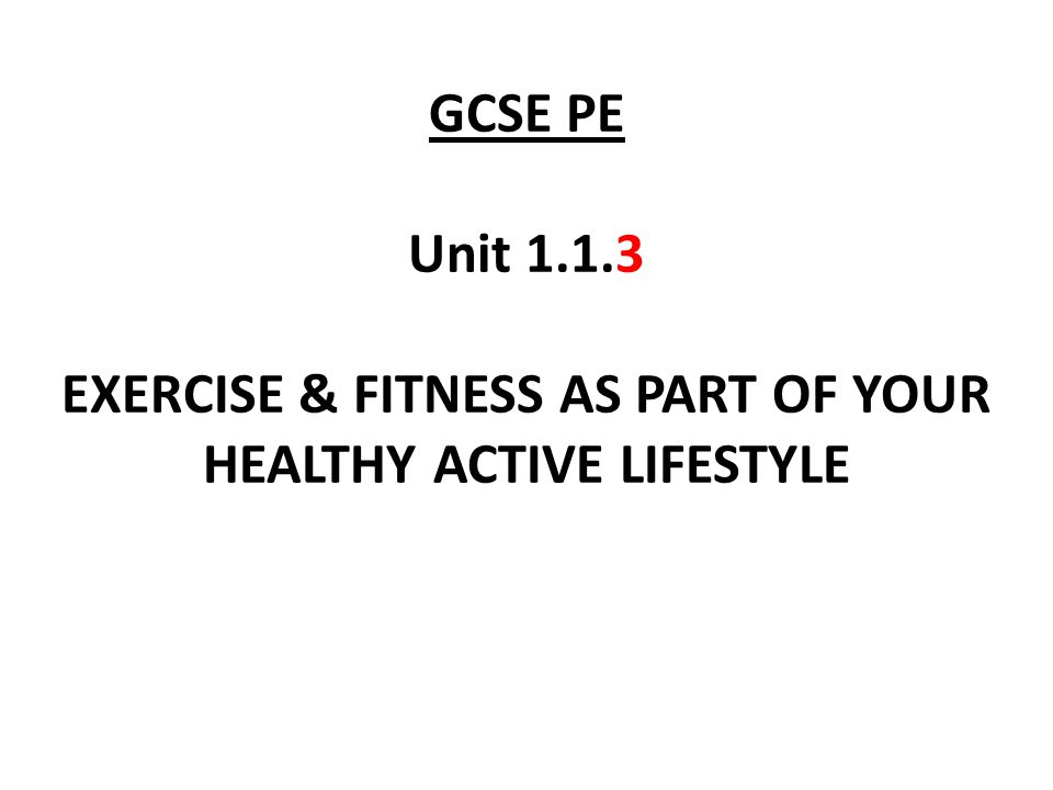 GCSE PE Unit 1.1.3 EXERCISE & FITNESS AS PART OF YOUR HEALTHY ACTIVE LIFESTYLE