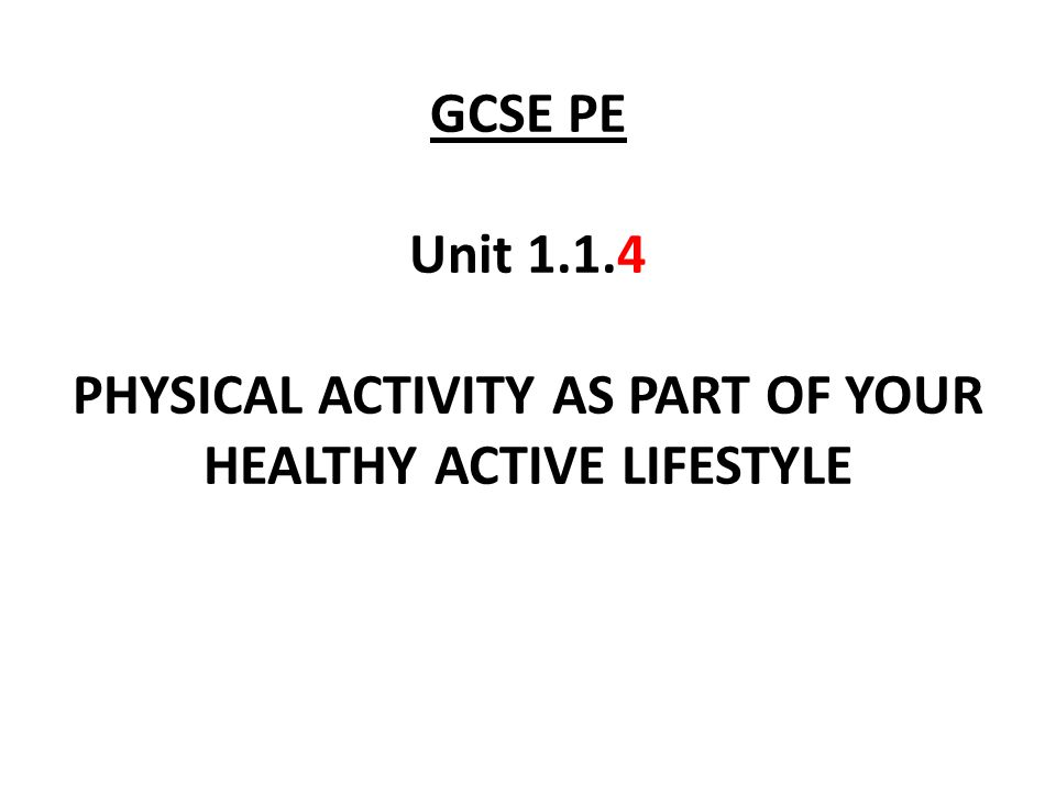 GCSE PE Unit 1.1.4 PHYSICAL ACTIVITY AS PART OF YOUR HEALTHY ACTIVE LIFESTYLE