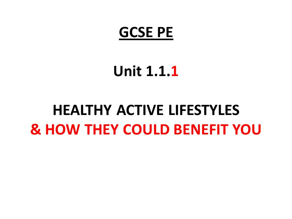 GCSE PE Unit 1.1.1 HEALTHY ACTIVE LIFESTYLES & HOW THEY COULD BENEFIT YOU