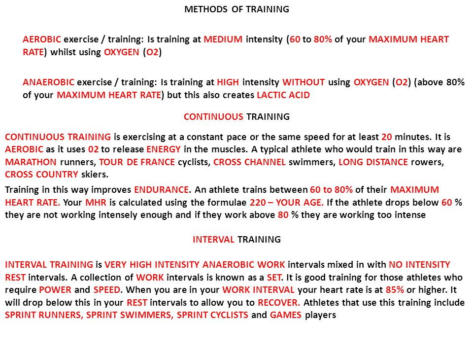 METHODS OF TRAINING AEROBIC exercise / training: Is training at MEDIUM intensity (60 to 80% of your MAXIMUM HEART RATE) whilst using OXYGEN (O2) ANAEROBIC exercise / training: Is training at HIGH intensity WITHOUT using OXYGEN (O2) (above 80% of your MAXIMUM HEART RATE) but this also creates LACTIC ACID CONTINUOUS TRAINING CONTINUOUS TRAINING is exercising at a constant pace or the same speed for at least 20 minutes.