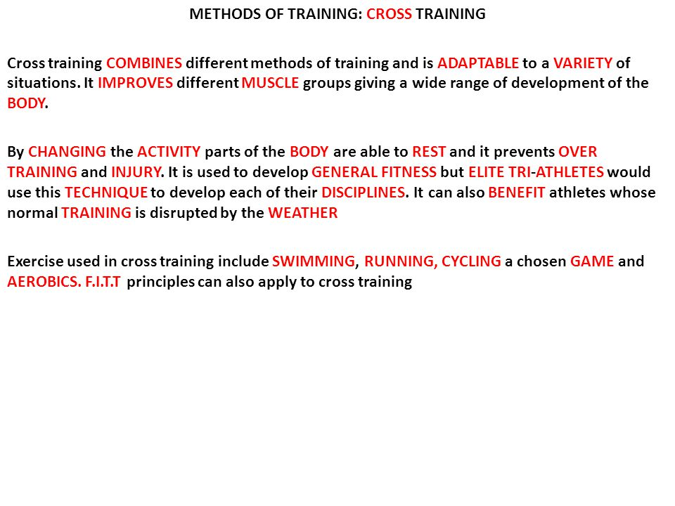 METHODS OF TRAINING: CROSS TRAINING Cross training COMBINES different methods of training and is ADAPTABLE to a VARIETY of situations.