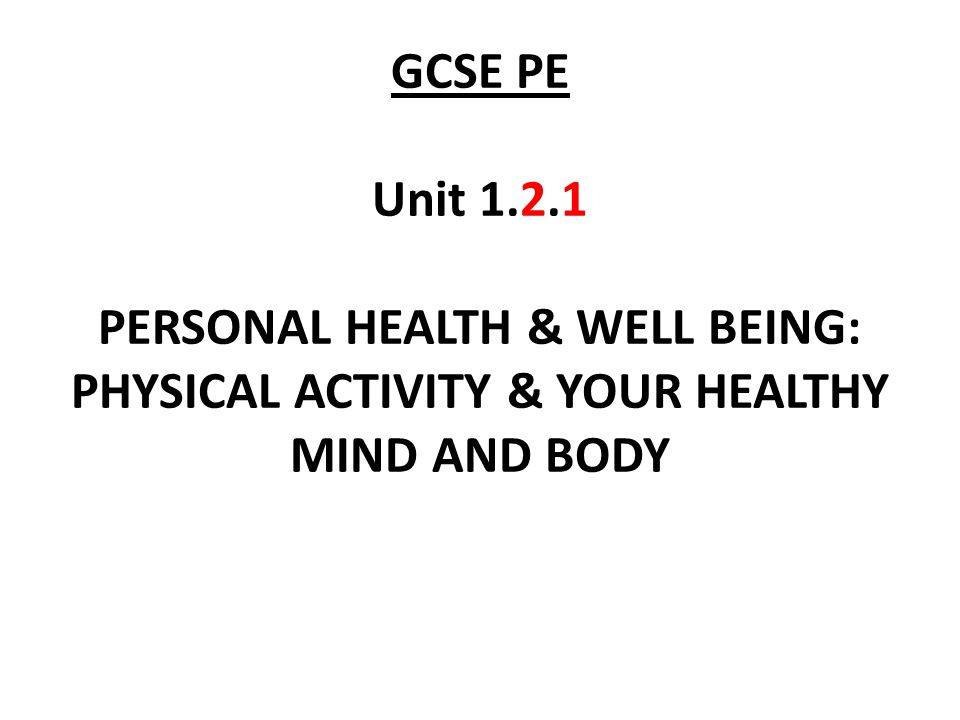 GCSE PE Unit PERSONAL HEALTH & WELL BEING: PHYSICAL ACTIVITY & YOUR HEALTHY MIND AND BODY