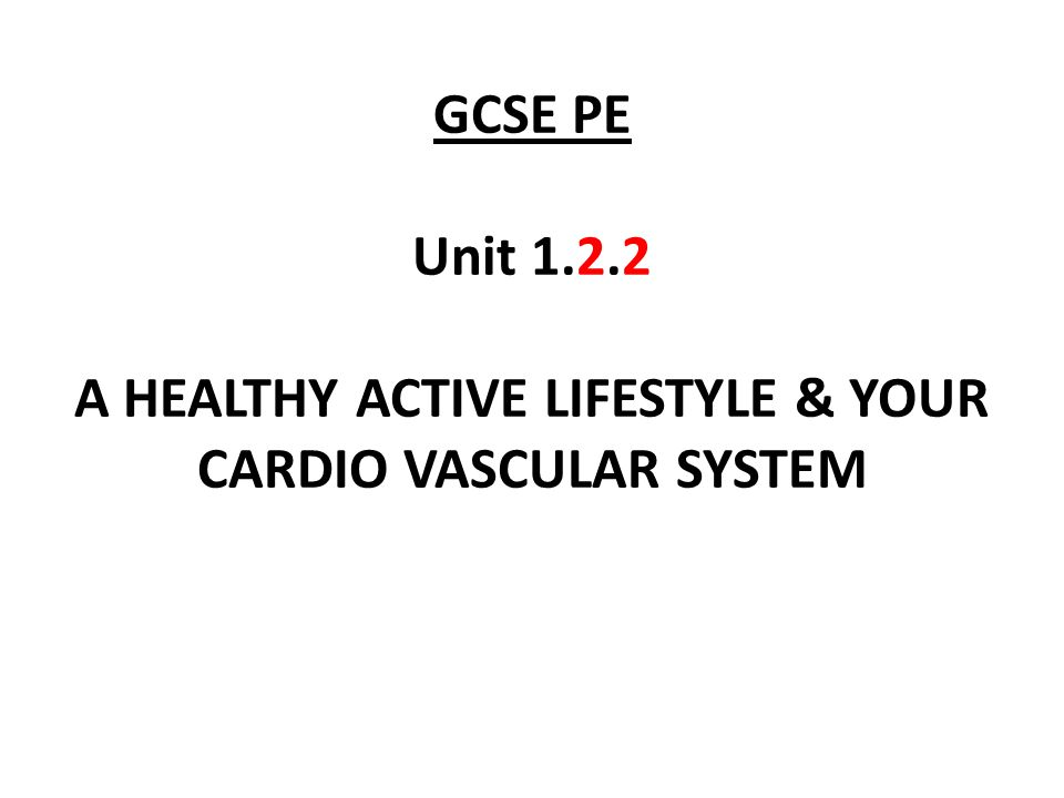 GCSE PE Unit 1.2.2 A HEALTHY ACTIVE LIFESTYLE & YOUR CARDIO VASCULAR SYSTEM
