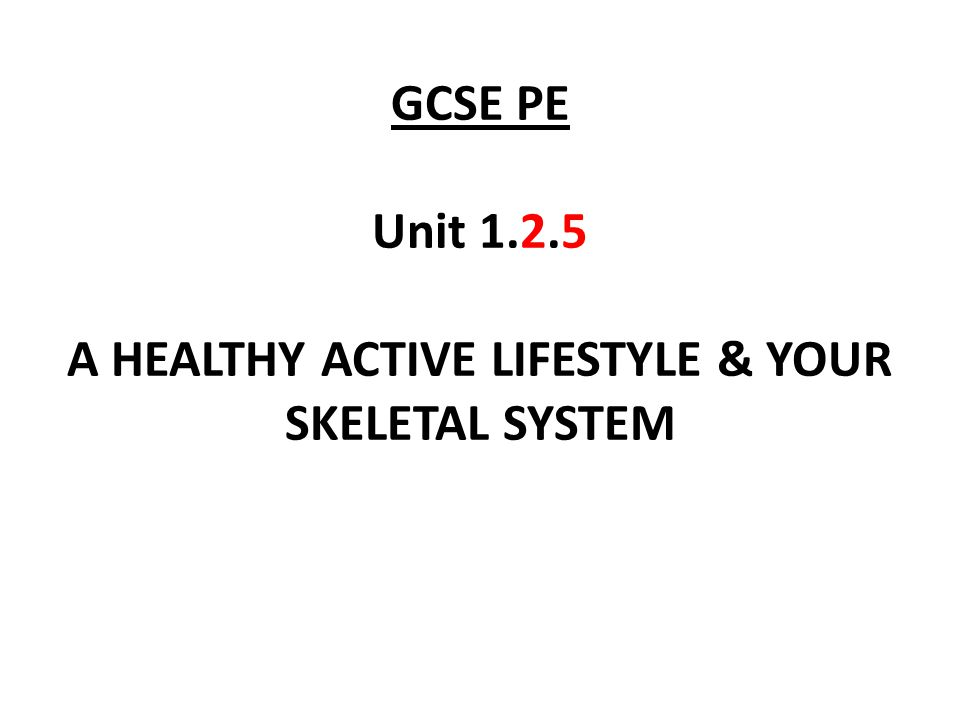 GCSE PE Unit 1.2.5 A HEALTHY ACTIVE LIFESTYLE & YOUR SKELETAL SYSTEM
