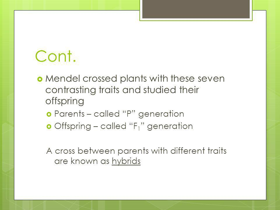Cont.Mendel crossed plants with these seven contrasting traits and studied their offspring. Parents – called P generation.