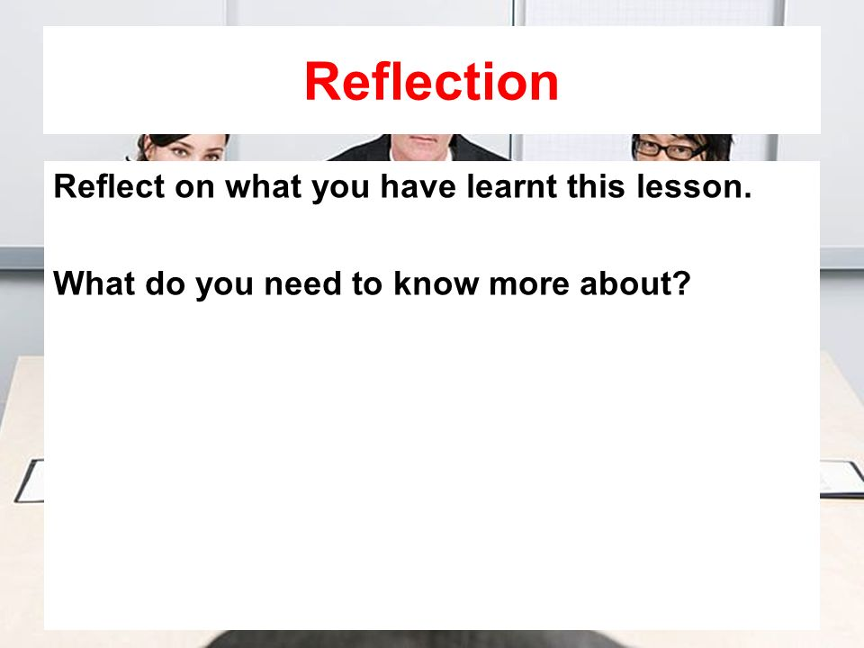 Reflection Reflect on what you have learnt this lesson. What do you need to know more about