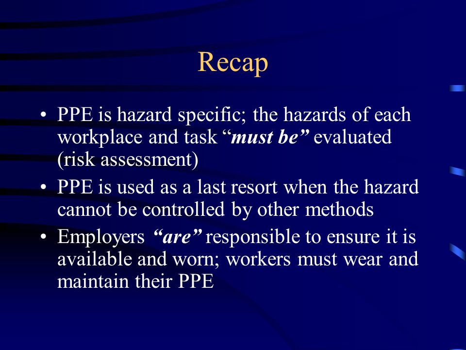 RecapPPE is hazard specific; the hazards of each workplace and task must be evaluated (risk assessment)