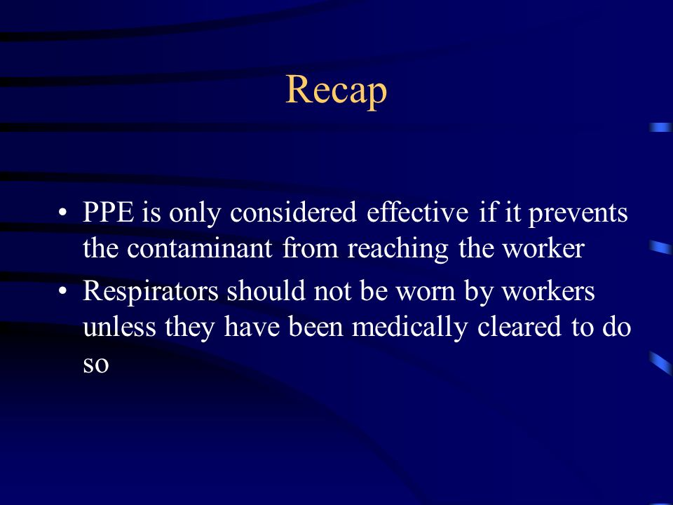Recap PPE is only considered effective if it prevents the contaminant from reaching the worker.