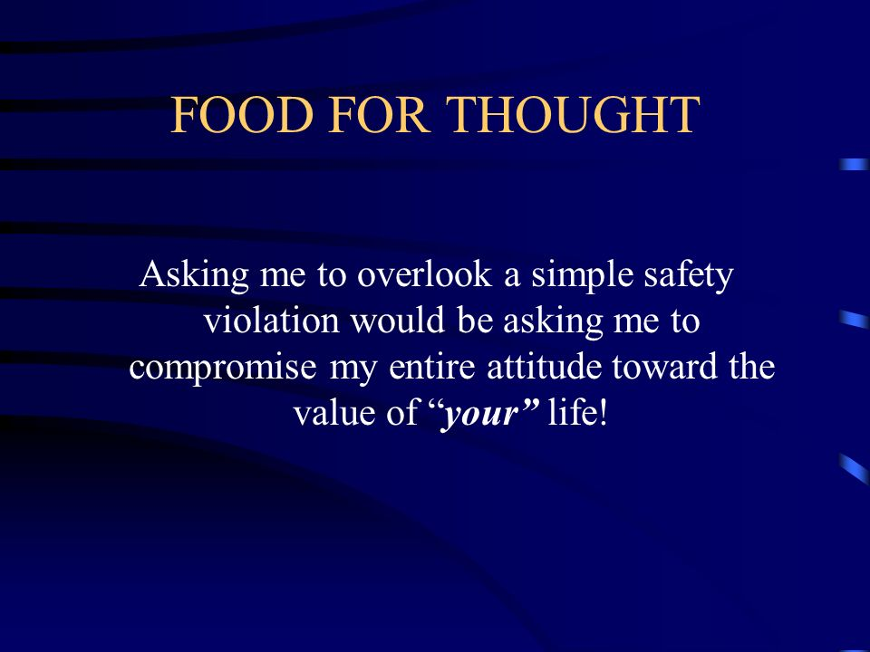 FOOD FOR THOUGHTAsking me to overlook a simple safety violation would be asking me to compromise my entire attitude toward the value of your life!