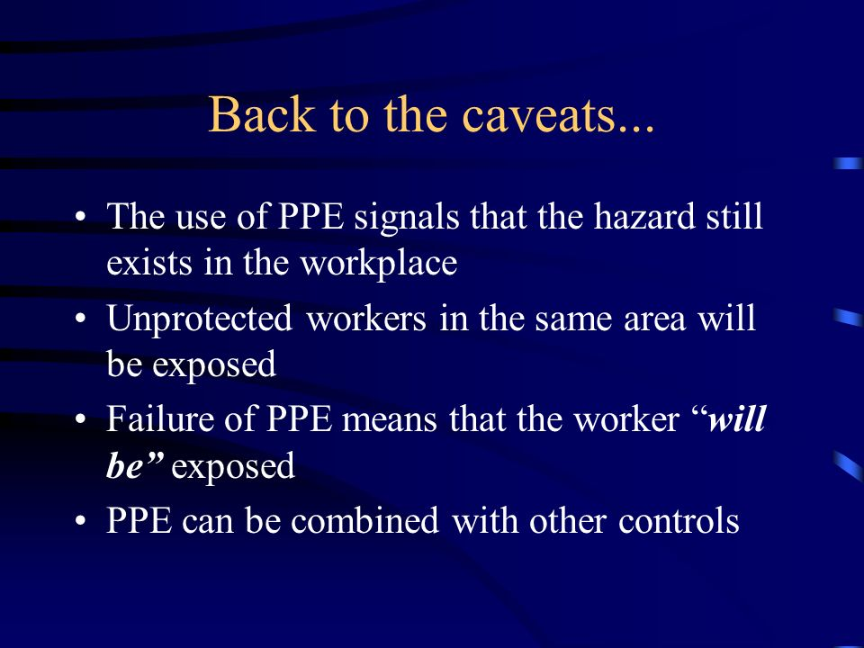 Back to the caveats... The use of PPE signals that the hazard still exists in the workplace. Unprotected workers in the same area will be exposed.