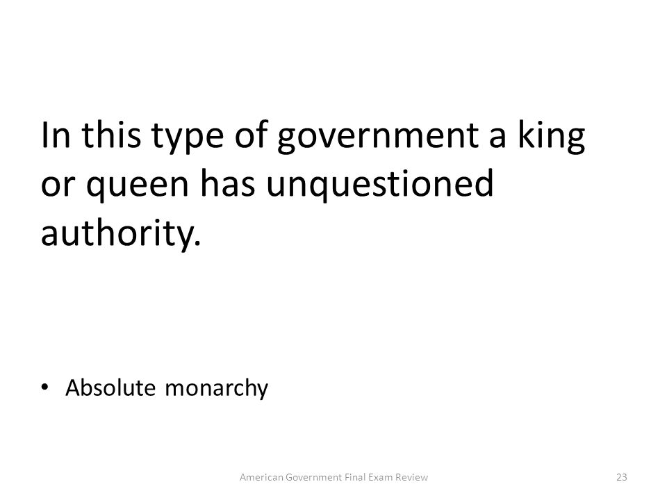In this type of government a king or queen has unquestioned authority.