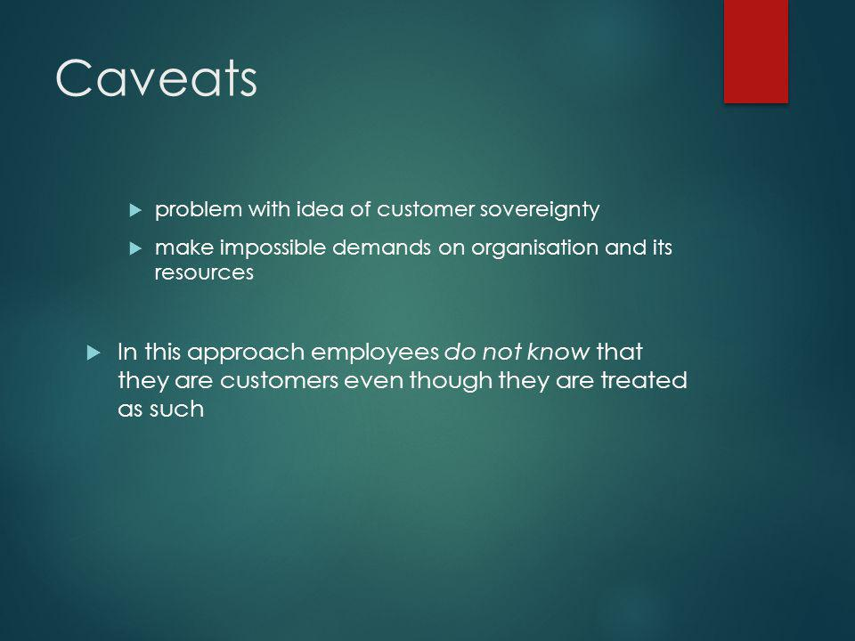 Caveats problem with idea of customer sovereignty. make impossible demands on organisation and its resources.