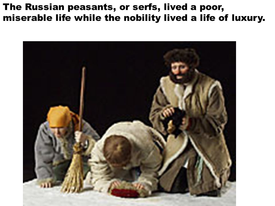 The Russian peasants, or serfs, lived a poor, miserable life while the nobility lived a life of luxury.