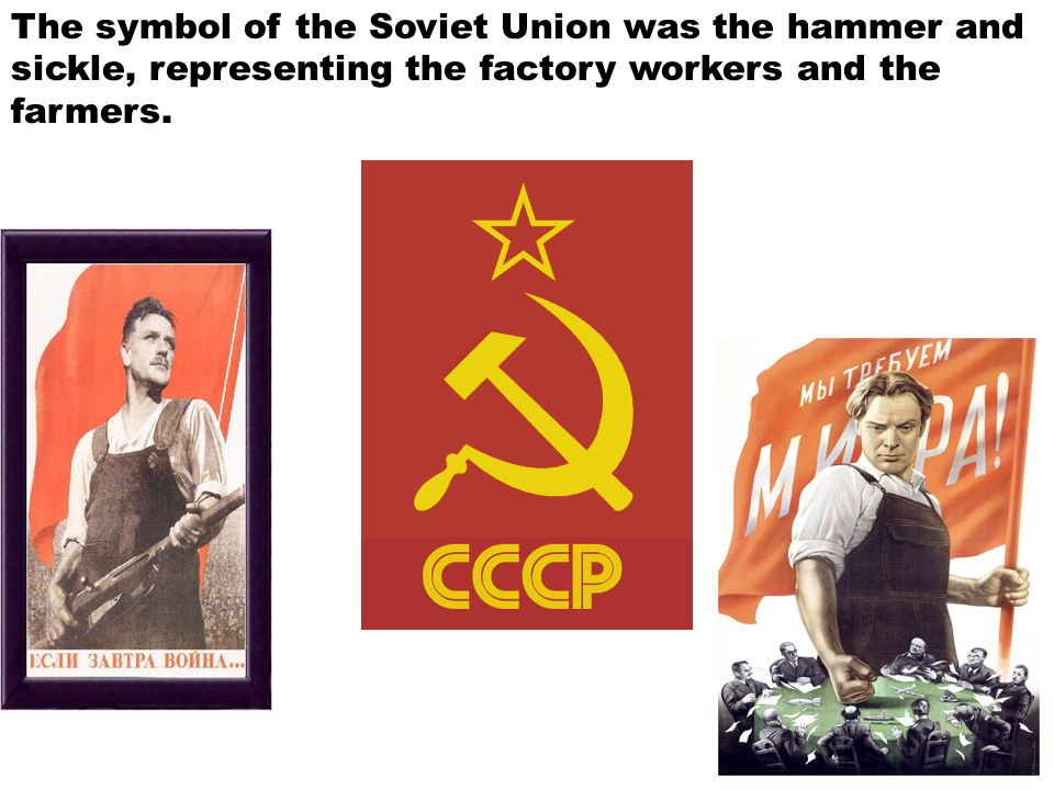 The symbol of the Soviet Union was the hammer and sickle, representing the factory workers and the farmers.