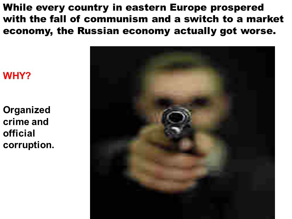 While every country in eastern Europe prospered with the fall of communism and a switch to a market economy, the Russian economy actually got worse.