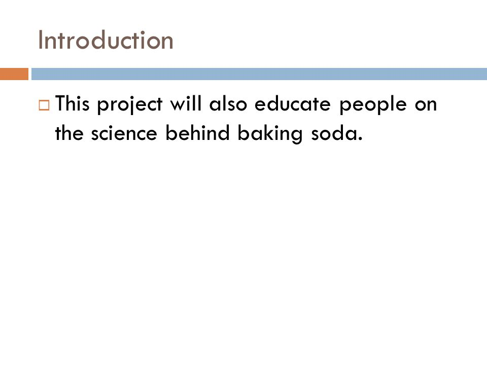 IntroductionThis project will also educate people on the science behind baking soda.