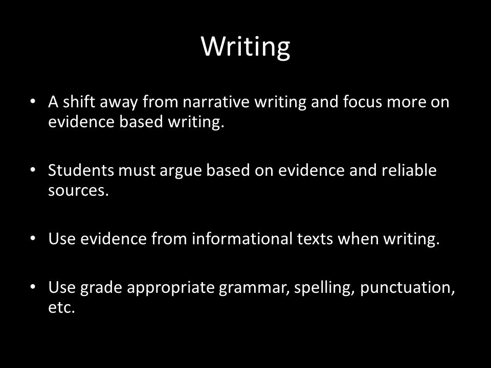 Writing A shift away from narrative writing and focus more on evidence based writing. Students must argue based on evidence and reliable sources.