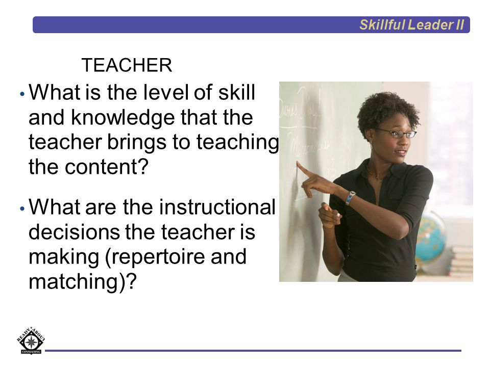 Skillful Leader II TEACHER. What is the level of skill and knowledge that the teacher brings to teaching the content