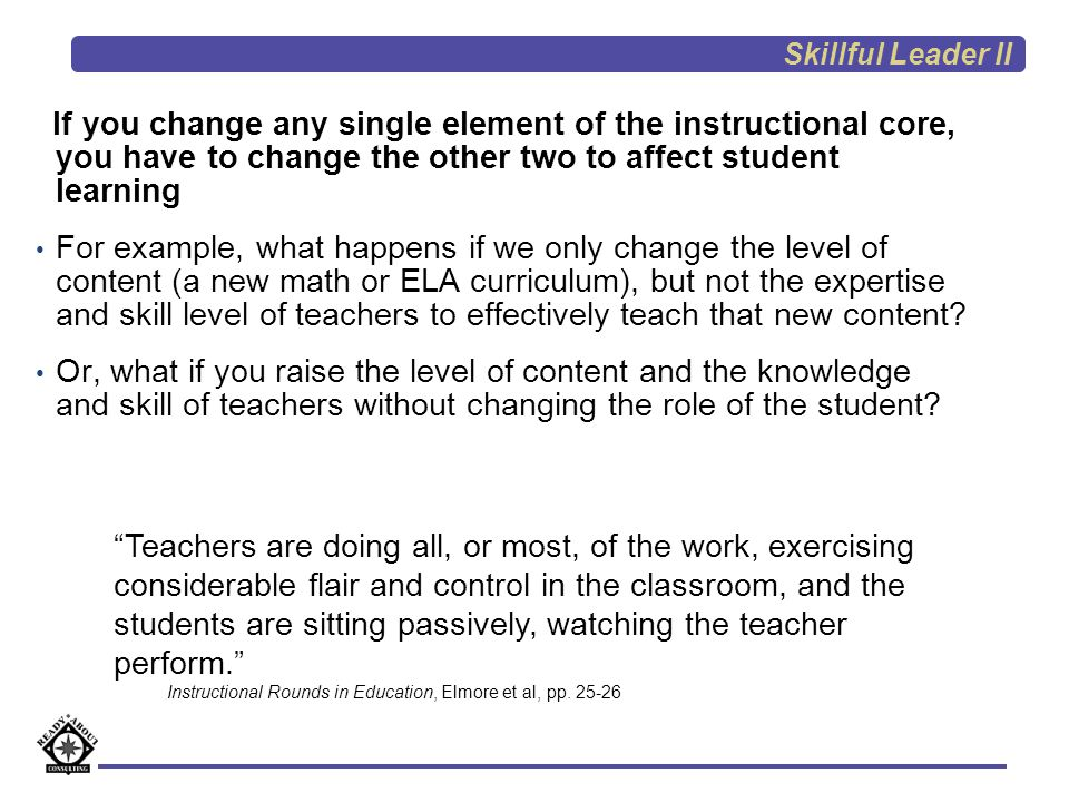 Skillful Leader II If you change any single element of the instructional core, you have to change the other two to affect student learning.