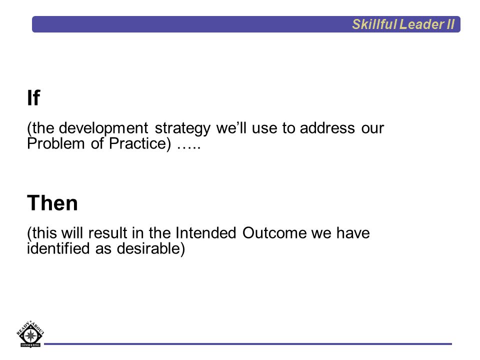 Skillful Leader II If. (the development strategy we'll use to address our Problem of Practice) …..