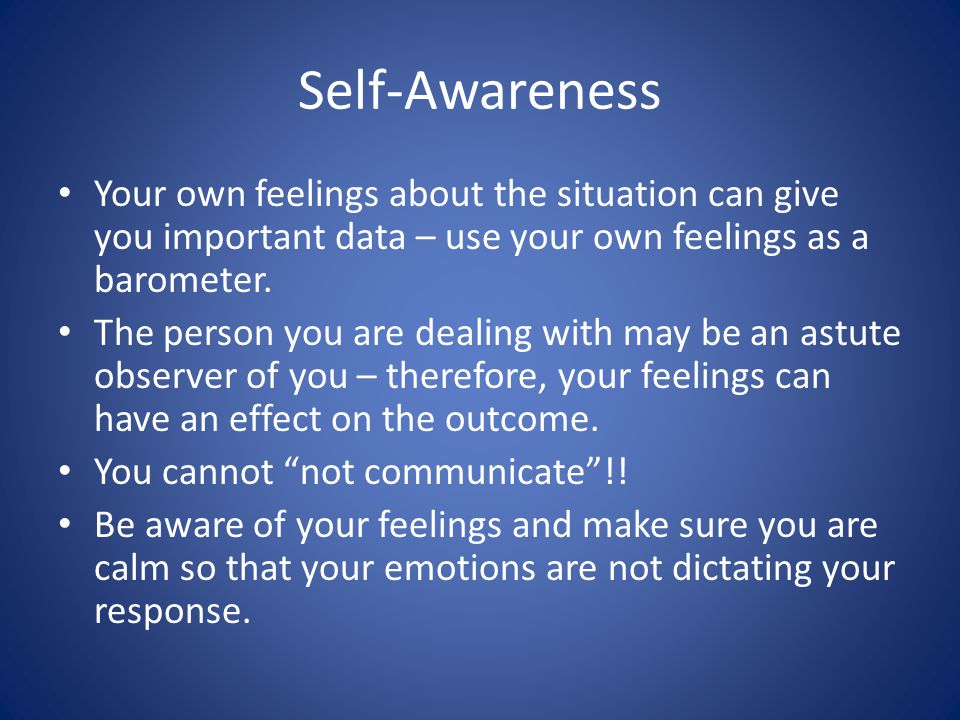 Self-Awareness Your own feelings about the situation can give you important data – use your own feelings as a barometer.