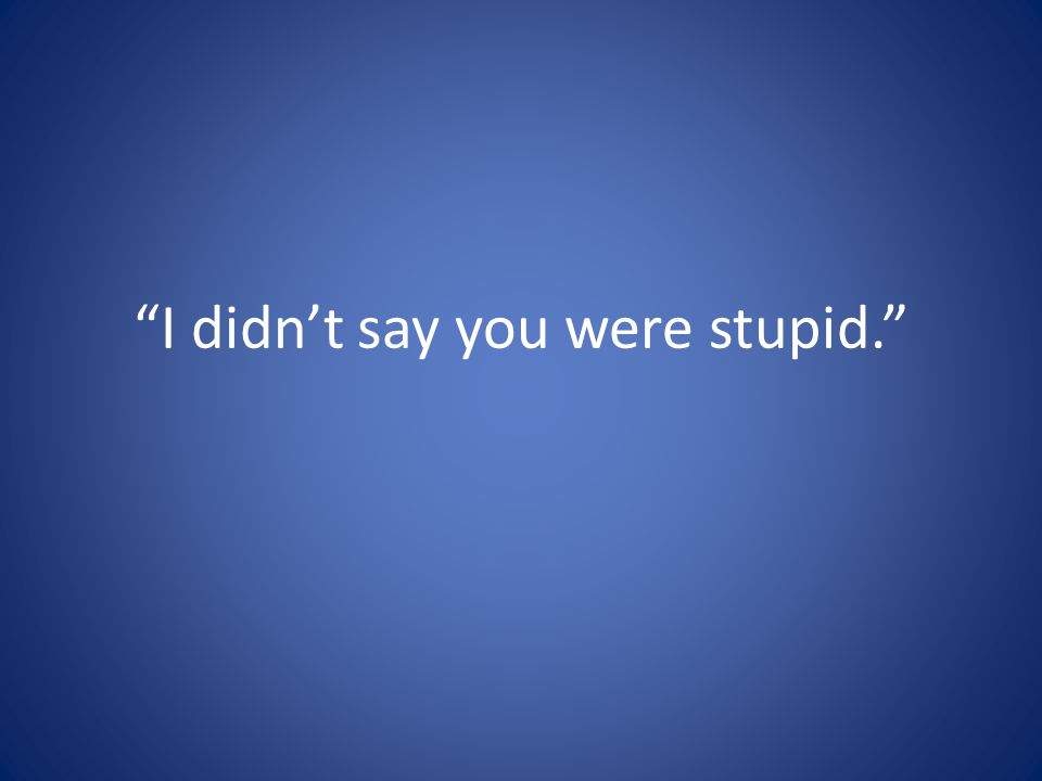 I didn't say you were stupid.