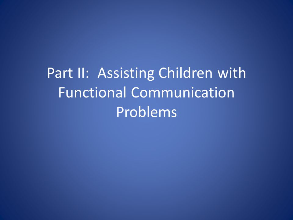 Part II: Assisting Children with Functional Communication Problems