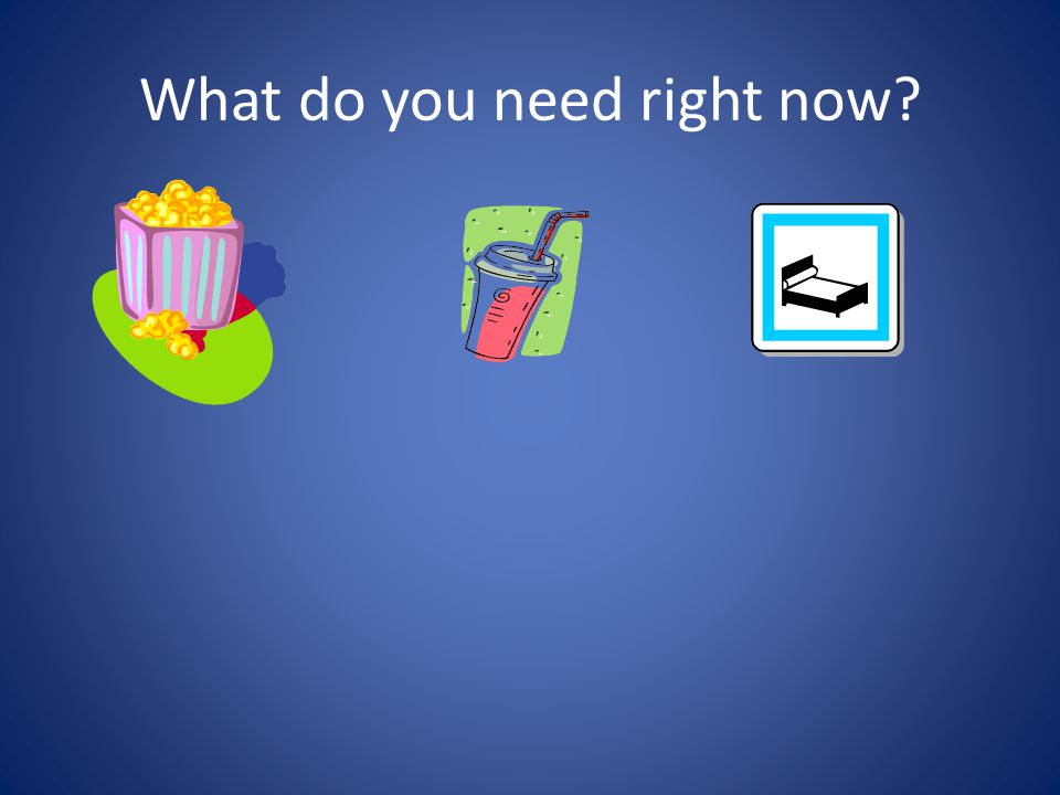 What do you need right now