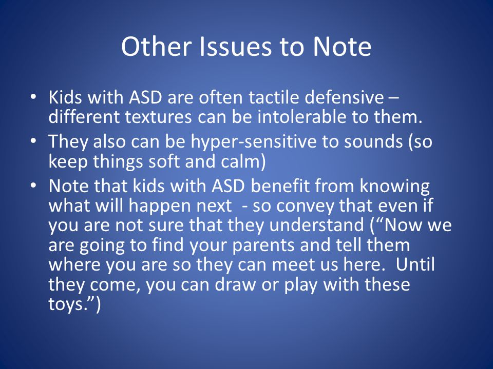 Other Issues to Note Kids with ASD are often tactile defensive – different textures can be intolerable to them.