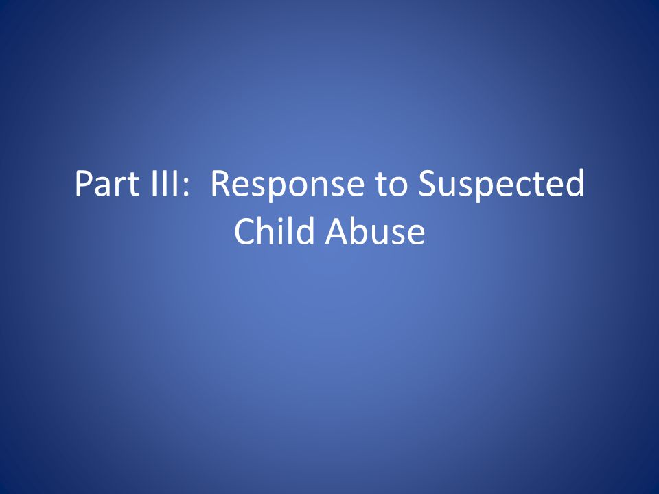 Part III: Response to Suspected Child Abuse