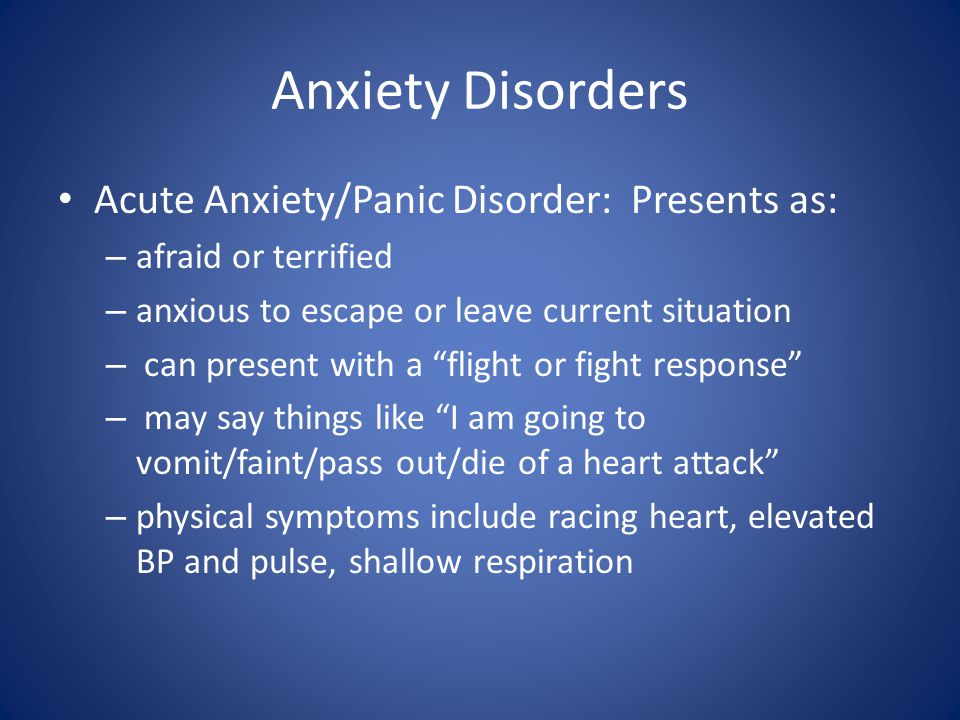 Anxiety Disorders Acute Anxiety/Panic Disorder: Presents as: