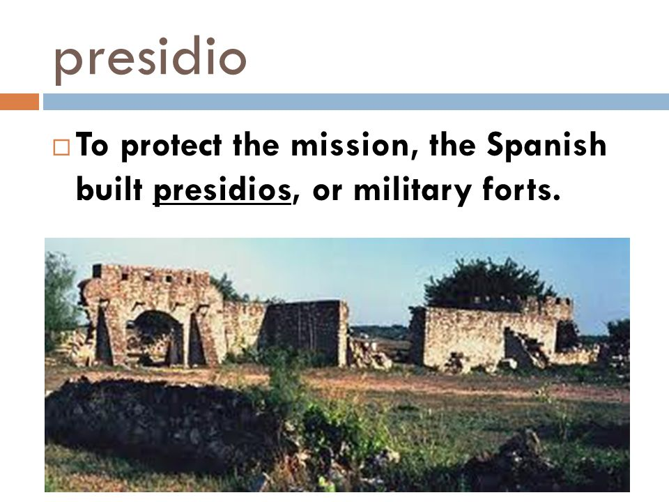 presidio To protect the mission, the Spanish built presidios, or military forts.