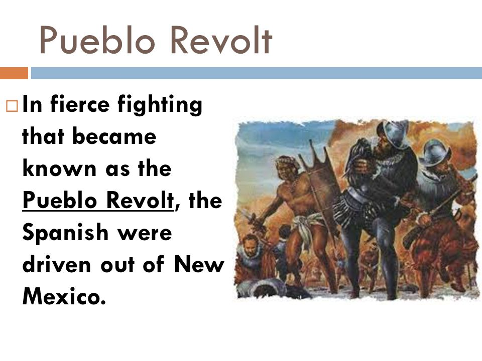 Pueblo Revolt In fierce fighting that became known as the Pueblo Revolt, the Spanish were driven out of New Mexico.