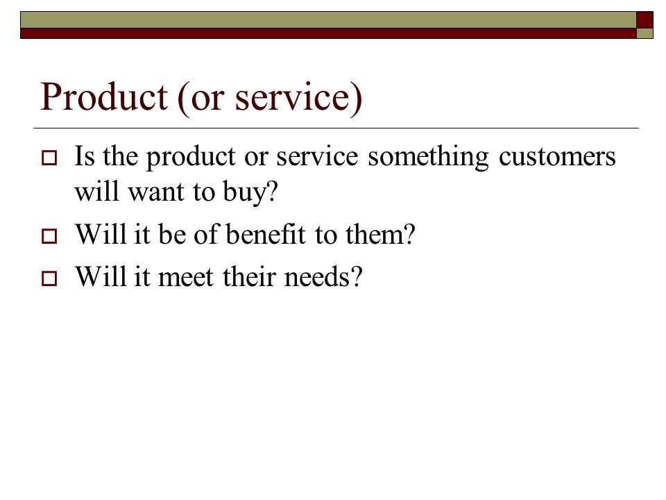Product (or service) Is the product or service something customers will want to buy Will it be of benefit to them