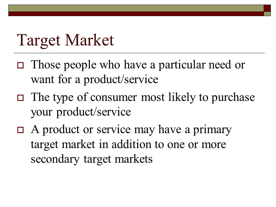 Target Market Those people who have a particular need or want for a product/service.