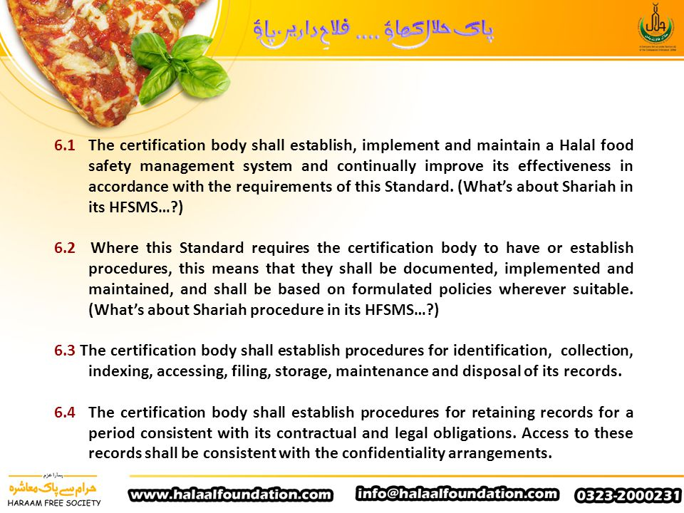 6.1 The certification body shall establish, implement and maintain a Halal food safety management system and continually improve its effectiveness in accordance with the requirements of this Standard. (What's about Shariah in its HFSMS… )