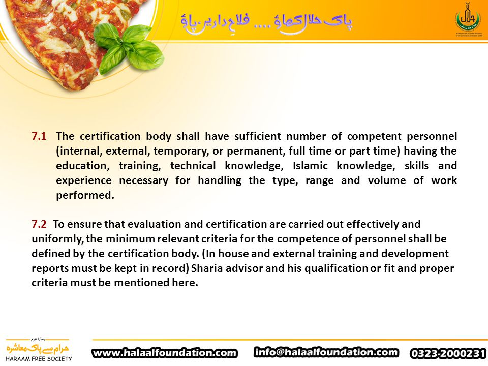 7.1 The certification body shall have sufficient number of competent personnel (internal, external, temporary, or permanent, full time or part time) having the education, training, technical knowledge, Islamic knowledge, skills and experience necessary for handling the type, range and volume of work performed.