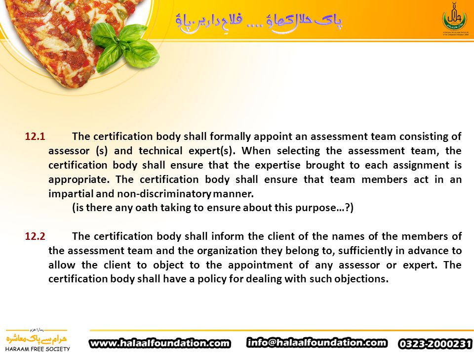12.1 The certification body shall formally appoint an assessment team consisting of assessor (s) and technical expert(s). When selecting the assessment team, the certification body shall ensure that the expertise brought to each assignment is appropriate. The certification body shall ensure that team members act in an impartial and non-discriminatory manner.