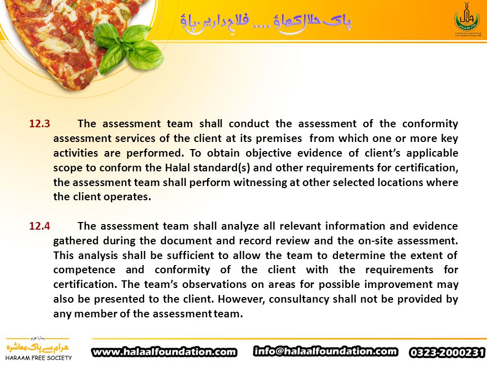 12.3 The assessment team shall conduct the assessment of the conformity assessment services of the client at its premises from which one or more key activities are performed. To obtain objective evidence of client's applicable scope to conform the Halal standard(s) and other requirements for certification, the assessment team shall perform witnessing at other selected locations where the client operates.