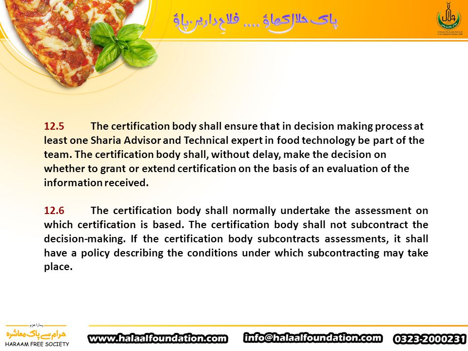 12.5 The certification body shall ensure that in decision making process at least one Sharia Advisor and Technical expert in food technology be part of the team. The certification body shall, without delay, make the decision on whether to grant or extend certification on the basis of an evaluation of the information received.