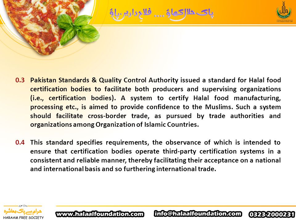 0.3 Pakistan Standards & Quality Control Authority issued a standard for Halal food certification bodies to facilitate both producers and supervising organizations (i.e., certification bodies). A system to certify Halal food manufacturing, processing etc., is aimed to provide confidence to the Muslims. Such a system should facilitate cross-border trade, as pursued by trade authorities and organizations among Organization of Islamic Countries.