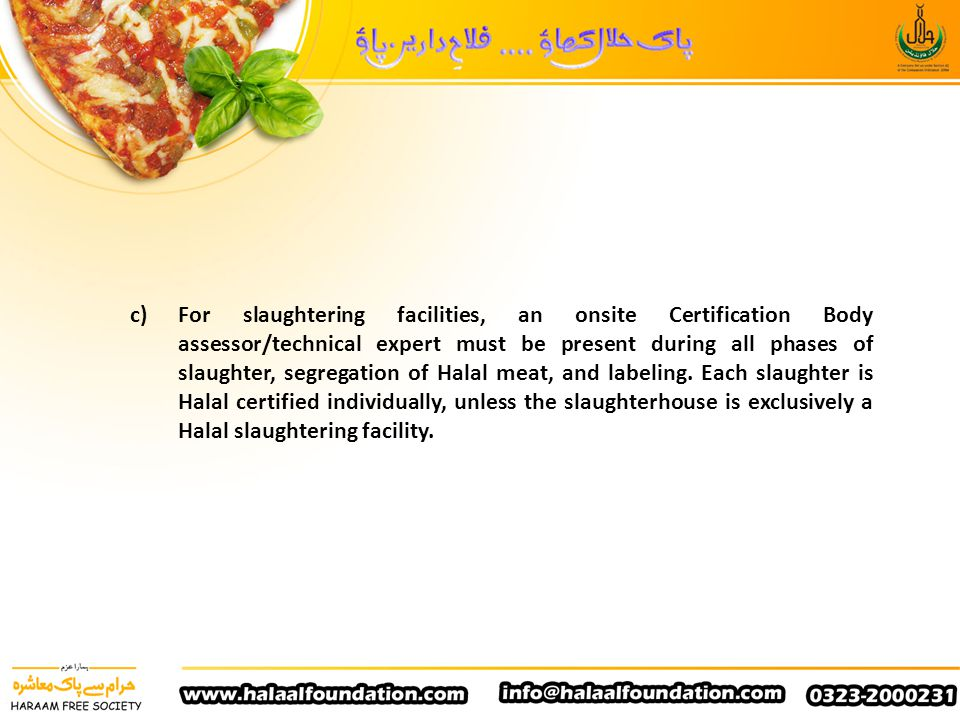 c) For slaughtering facilities, an onsite Certification Body assessor/technical expert must be present during all phases of slaughter, segregation of Halal meat, and labeling.