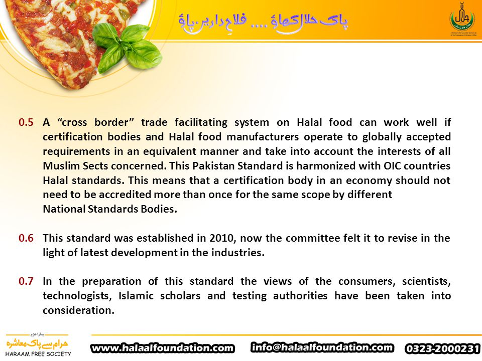 0.5 A cross border trade facilitating system on Halal food can work well if certification bodies and Halal food manufacturers operate to globally accepted requirements in an equivalent manner and take into account the interests of all Muslim Sects concerned. This Pakistan Standard is harmonized with OIC countries Halal standards. This means that a certification body in an economy should not need to be accredited more than once for the same scope by different